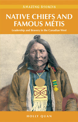 Native Chiefs, And Famous Metis: Leadership and Bravery in the Canadian West by Holly Quan